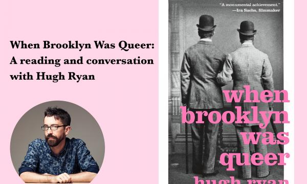 "On the lefthand side of the image, the title of the event—When Brooklyn Was Queer: A reading and conversation with Hugh Ryan—appears above an image of author Hugh Ryan. On the righthand side of the image, the cover art for the book ""When Brooklyn Was Queer"" is displayed."