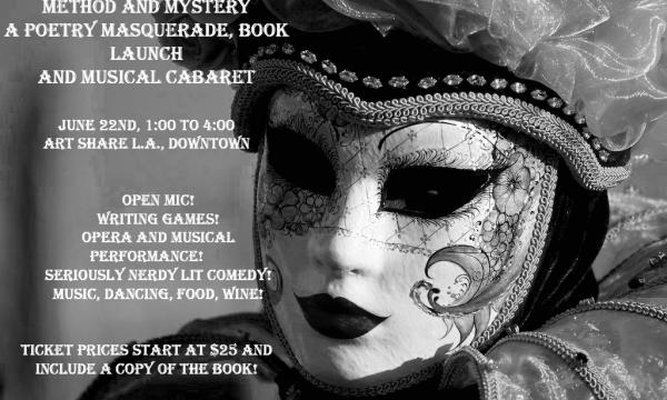 EVENT INFO  Method and Mystery: A Poetry Masquerade, Book Launch & Musical Cabaret June 22nd, 1:00-4:00 PM // Art Share LA 801 E 4th Pl. Los Angeles, CA 90013  Tickets begin at $25, and include the cost of the book Method and Mystery, or $35 for both books. All proceeds go to providing scholarships for talented students who need tuition assistance, as well as daily operating costs of Poetry Salon programs.  Get tickets at Eventbrite: http://methodandmystery.eventbrite.com