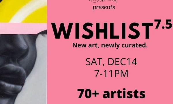 Flyer for Wishlist 7.5; new art, newly curated, opens Saturday December 14, 7-11PM
