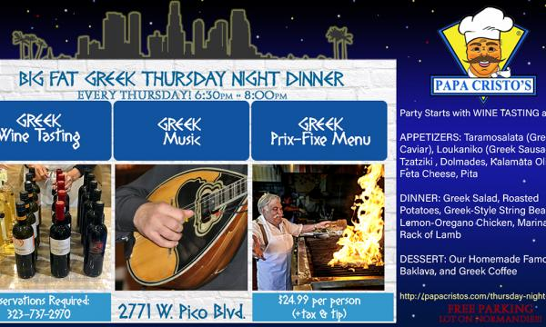 Papa Cristo's Greek Restaurant Grill Market Big Fat Greek Thursday Night Dinner Los Angeles. Every Thursday at 6:30pm. Only $24.99 per person. Call for reservations. 323-737-2970