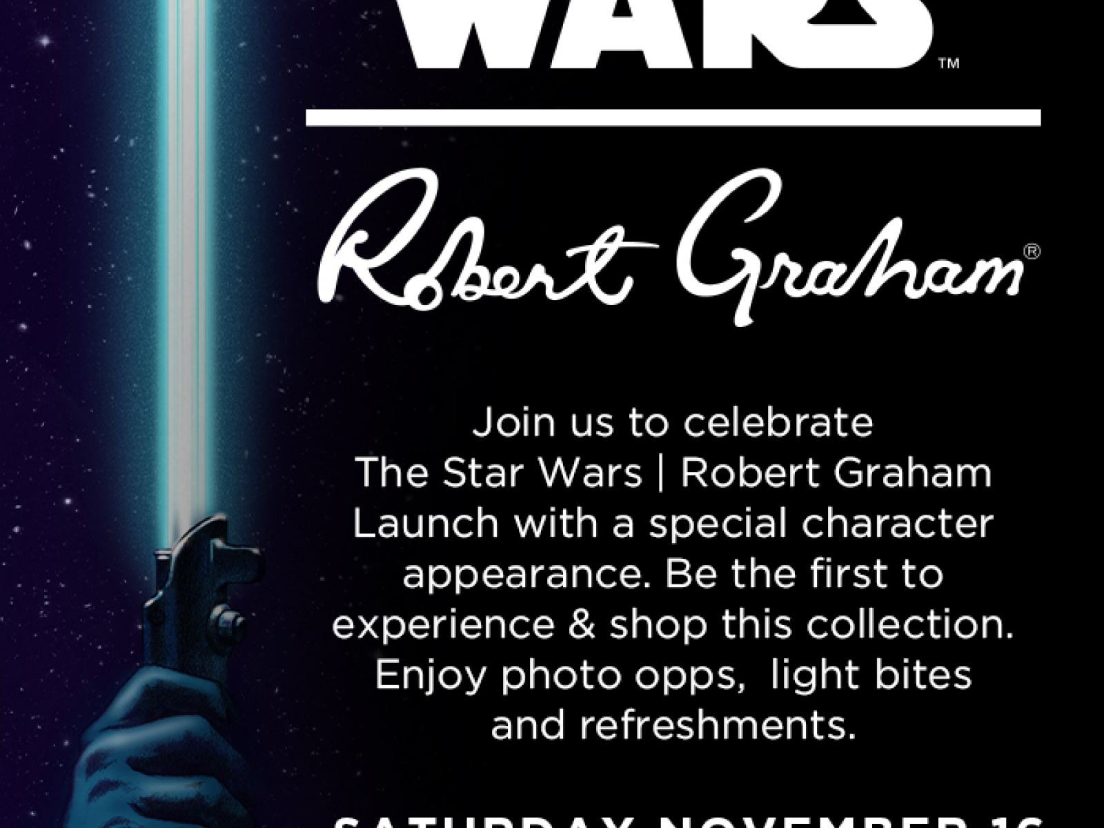 Open to public, free admission.     Join us to celebrate The Star Wars x Robert Graham Launch with a special character appearance. Be the first to experience & shop this collection. Enjoy photo opps, light bites and refreshments.
